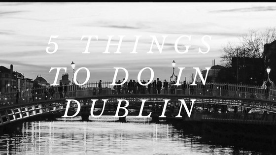 5 things to do in Dublin's fair city