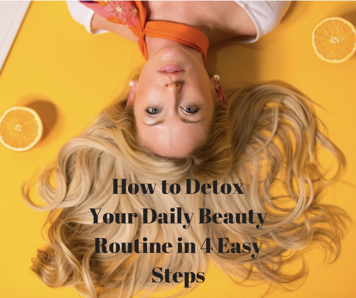 How to detox your daily beauty routine in 4 easy steps – guest blog article by Amy Mia Goldsmith