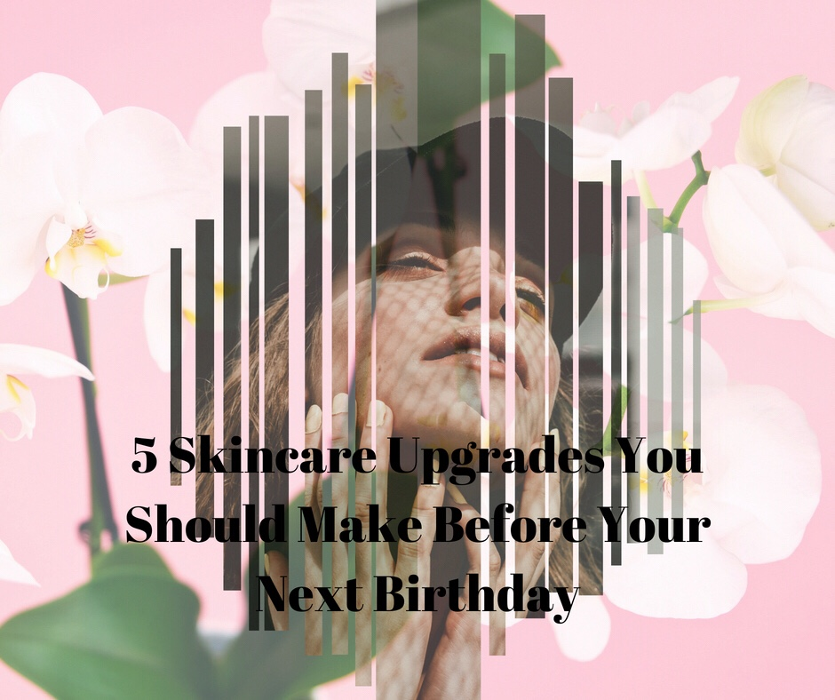 5 Skincare Upgrades You Should Make Before Your Next Birthday – Guest blog article by Amy Mia Goldsmith